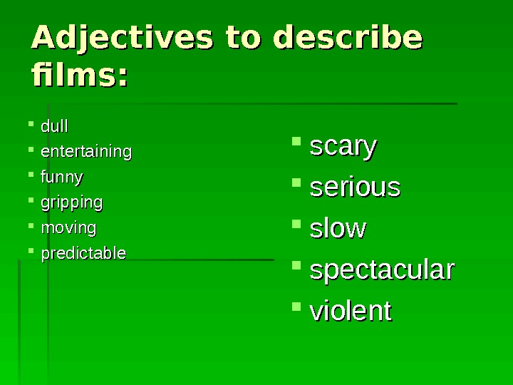 Adjectives to describe films:  dull entertaining funny gripping moving predictable scary serious slow spectacular violent