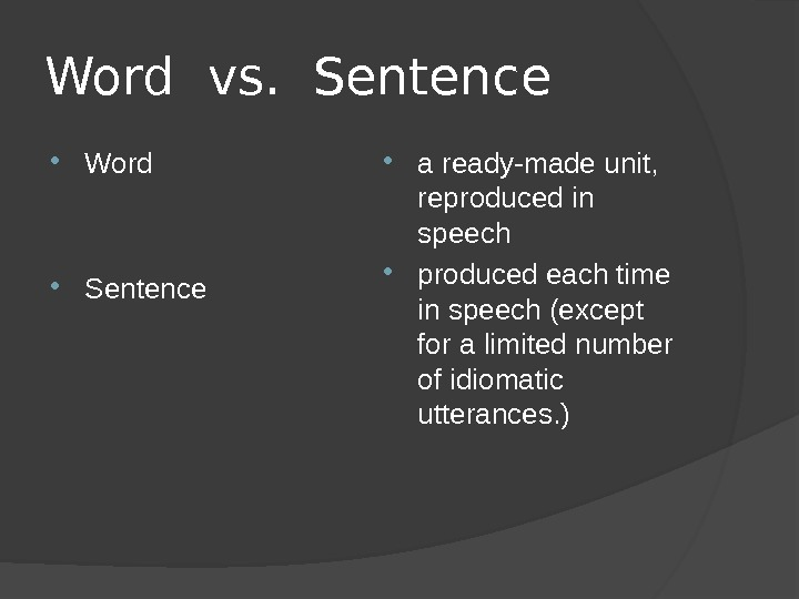 Word vs.  Sentence Word Sentence a ready-made unit,  reproduced in speech produced each time