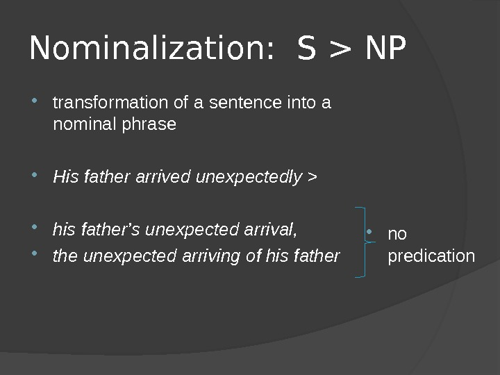 Nominalization:  S  NP transformation of a sentence into a nominal phrase His father arrived