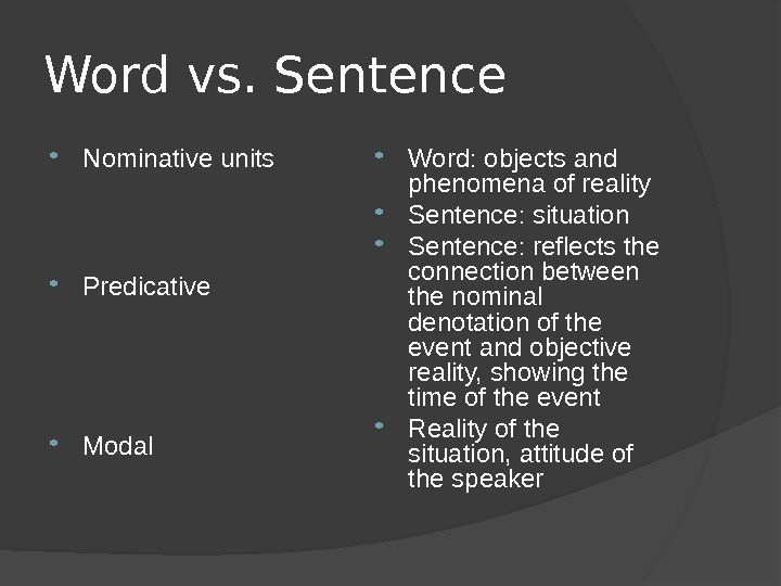 Word vs. Sentence Nominative units Predicative Modal Word: objects and phenomena of reality Sentence: situation Sentence: