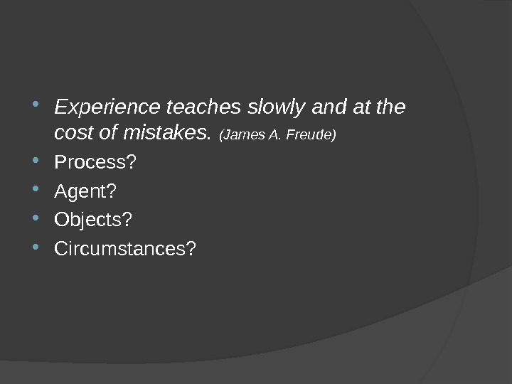 Experience teaches slowly and at the cost of mistakes.  (James A. Freude) Process?