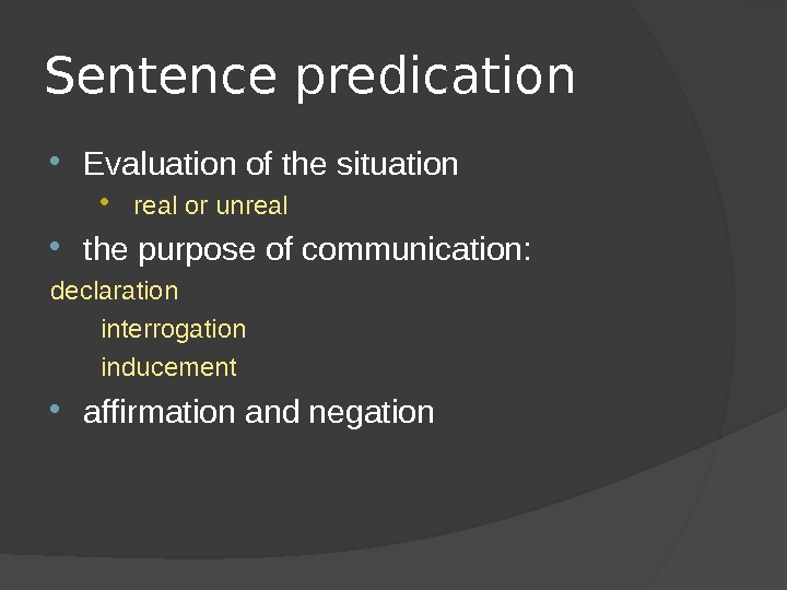 Sentence predication Evaluation of the situation  real or unreal the purpose of communication:  declaration