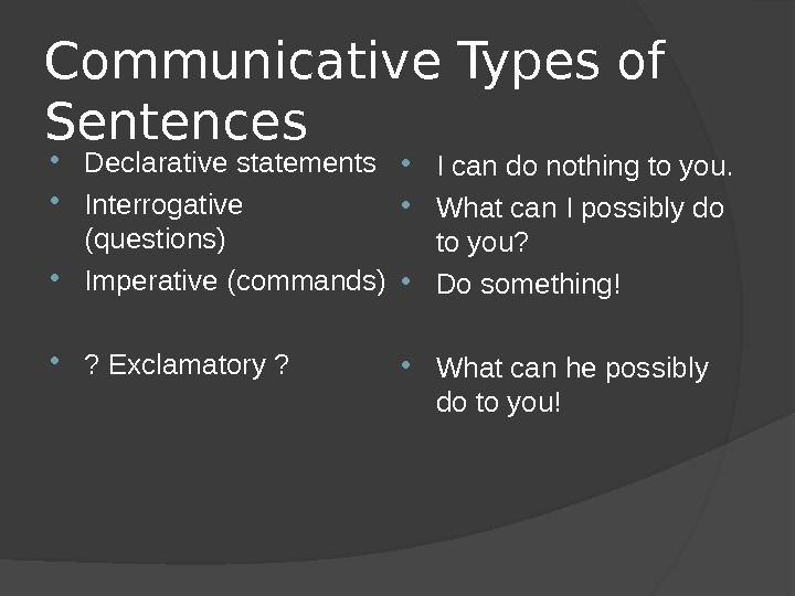 Communicative Types of Sentences Declarative statements Interrogative  (questions) Imperative (commands) ? Exclamatory ?  I