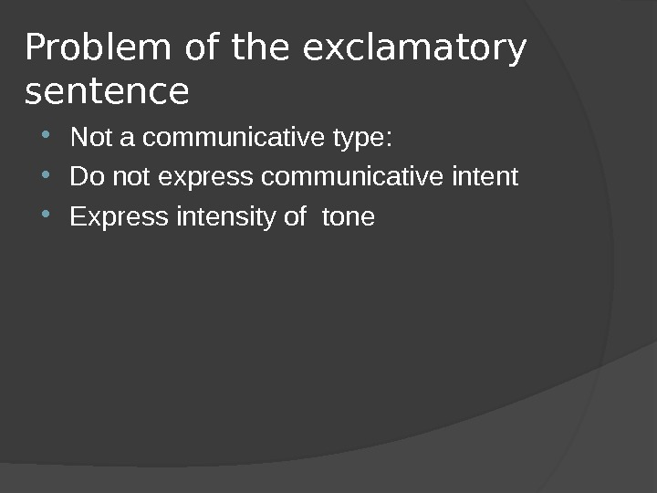 Problem of the exclamatory sentence Not a communicative type:  Do not express communicative intent Express