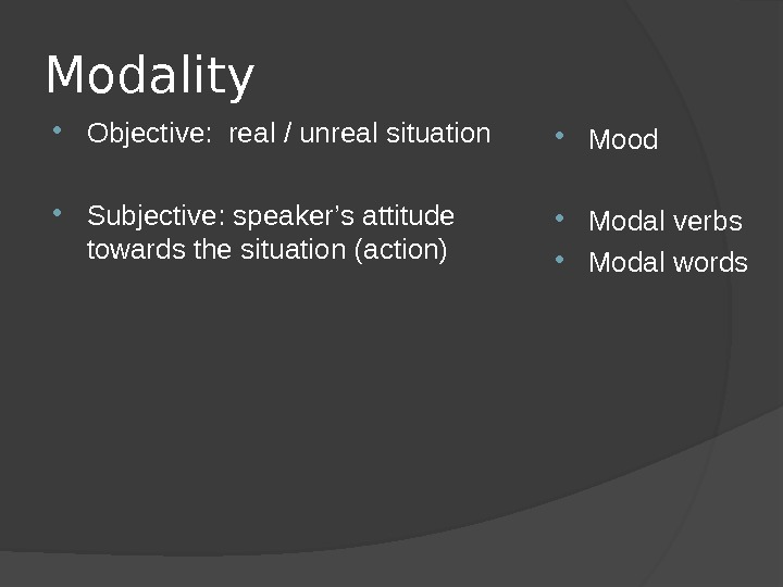 Modality Objective:  real / unreal situation  Subjective: speaker ' s attitude towards the situation