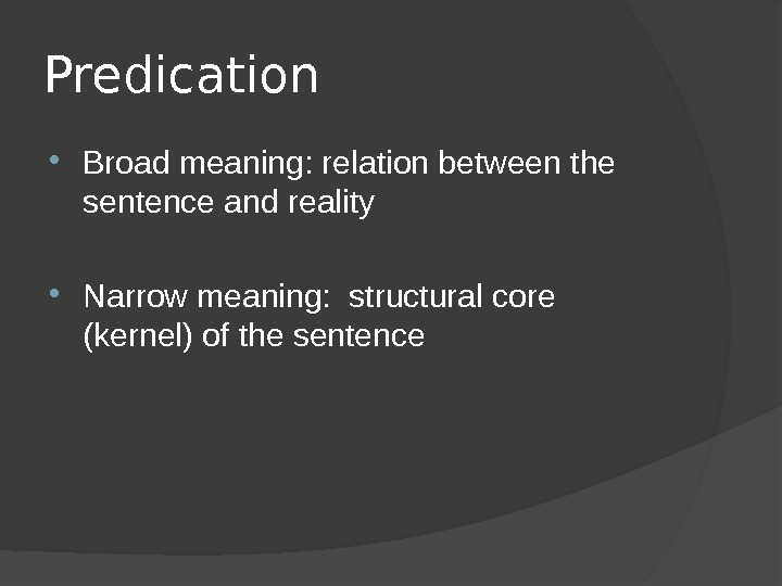 Predication Broad meaning: relation between the sentence and reality Narrow meaning:  structural core (kernel) of