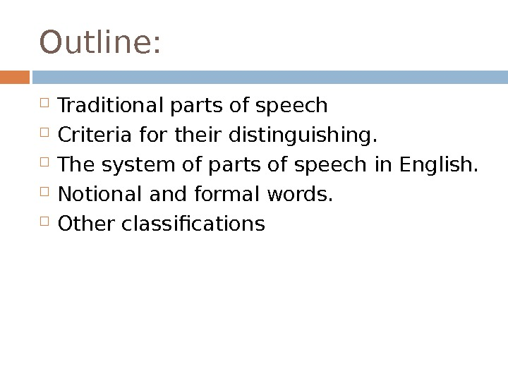 Outline:  Traditional parts of speech  Criteria for their distinguishing.  The system of parts