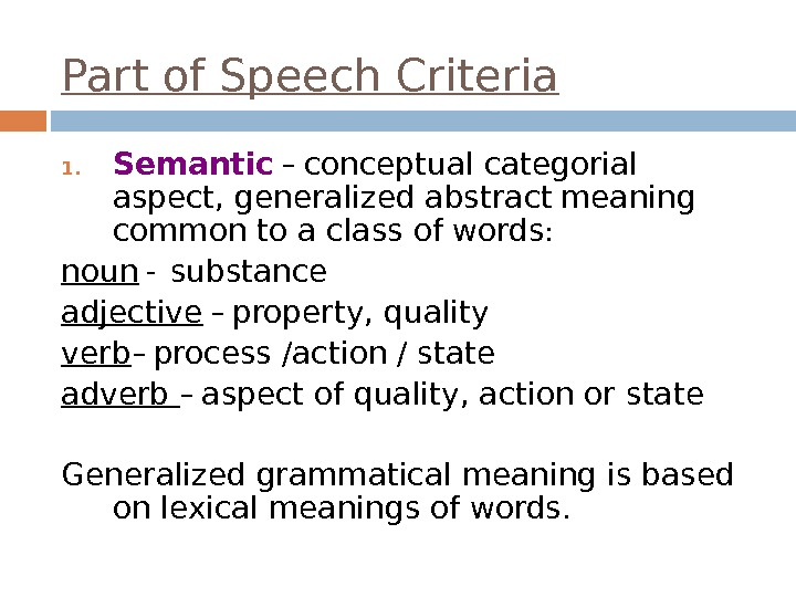 Part of Speech Criteria 1. Semantic – conceptual categorial aspect, generalized abstract  meaning common to