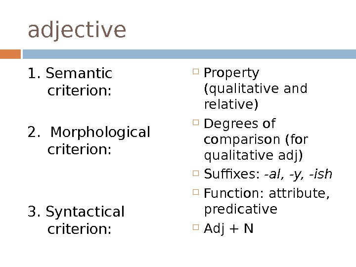 adjective 1. Semantic criterion:  2.  Morphological criterion:  3. Syntactical criterion:  Property (qualitative