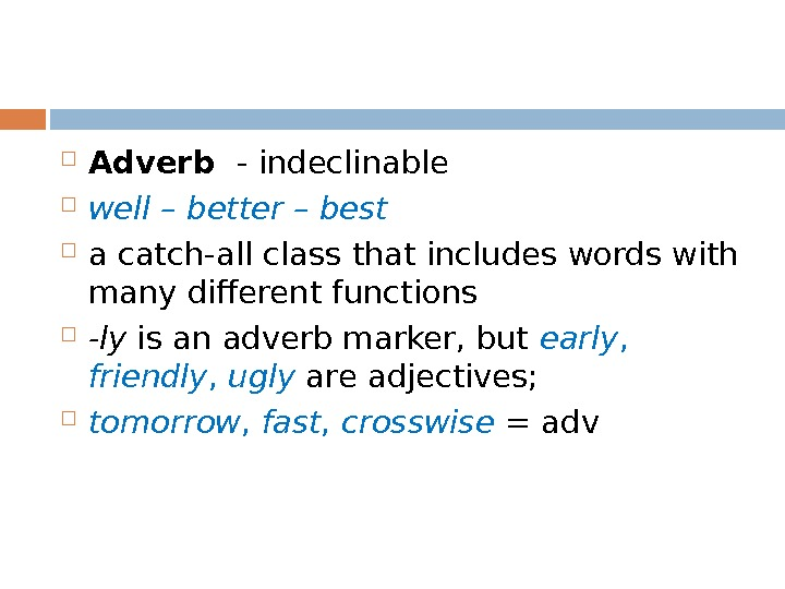 Adverb  - indeclinable well – better – best a catch-all class that includes words