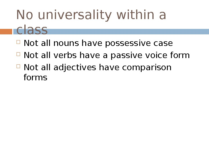 No universality within a class Not all nouns have possessive case Not all verbs have a