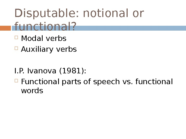 Disputable: notional or functional?  Modal verbs Auxiliary verbs I. P. Ivanova (1981):  Functional parts