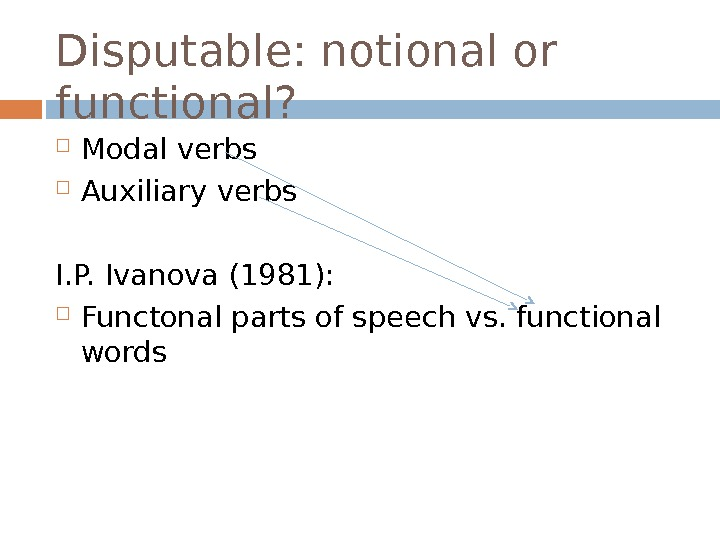 Disputable: notional or functional?  Modal verbs Auxiliary verbs I. P. Ivanova (1981):  Functonal parts