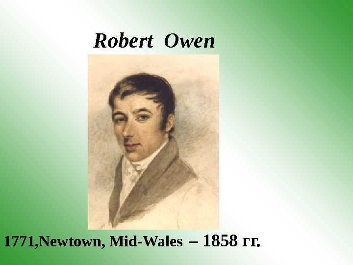 Robert Owen 1771 , Newtown, Mid-Wales  – 1858 гг.