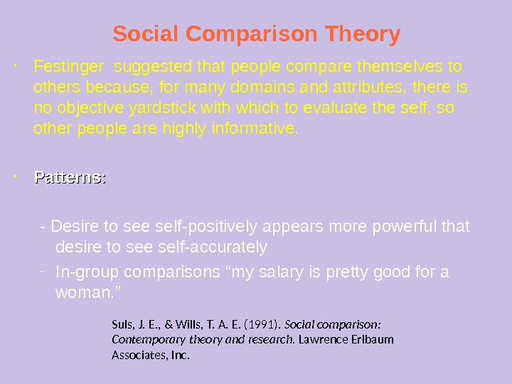 Social Comparison Theory • Festinger suggested that people compare themselves to others because, for many domains