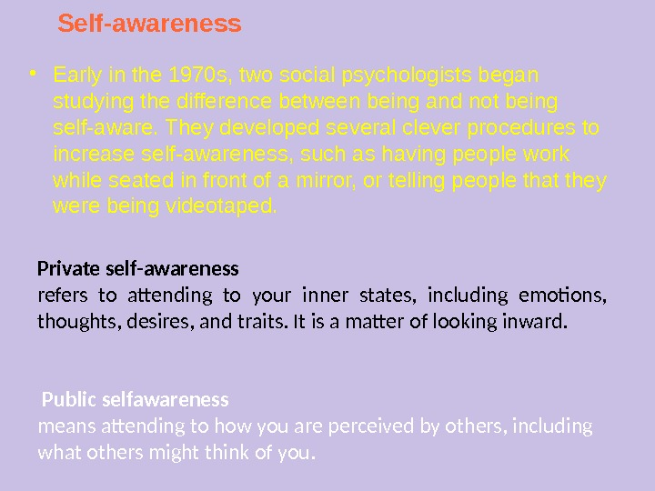 Self-awareness ● Early in the 1970 s, two social psychologists began studying the difference between being