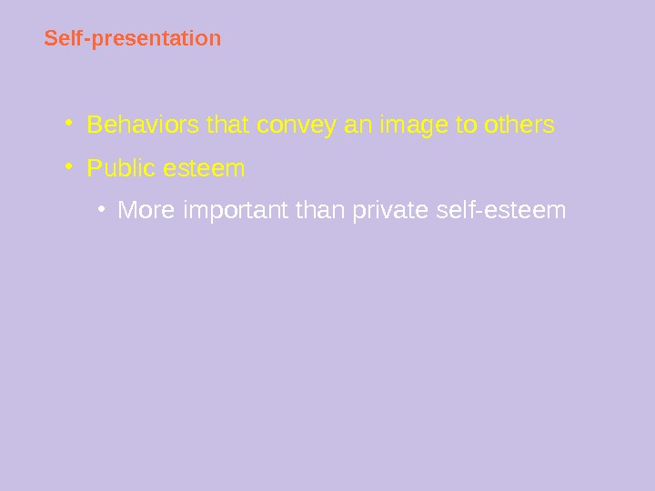 Self-presentation ● Behaviors that convey an image to others ● Public esteem ● More important than