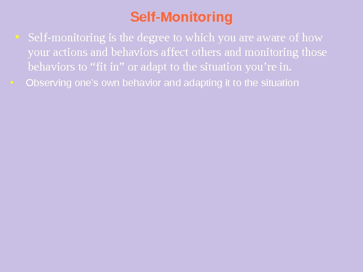 Self-Monitoring ● Observing one's own behavior and adapting it to the situation● Self-monitoring is the degree