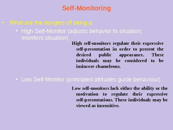Self-Monitoring ● What are the dangers of being a: ● High Self-Monitor (adjusts behavior to situation;