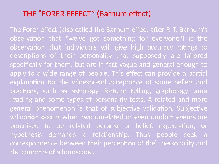 The Forer effect (also called the Barnum effect after P. T. Barnum's observation that we've got