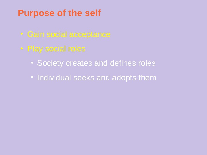 Purpose of the self ● Gain social acceptance ● Play social roles ● Society creates and