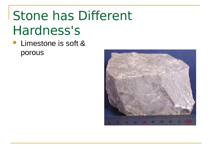 Stone has Different Hardness's Limestone is soft & porous