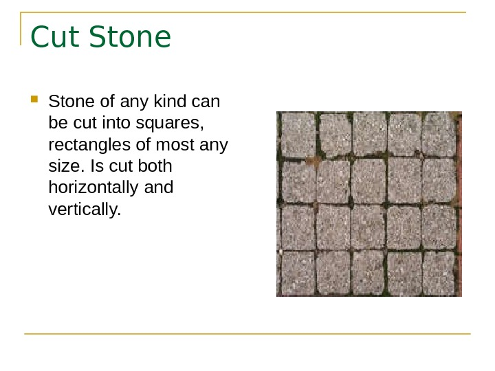 Cut Stone of any kind can be cut into squares,  rectangles of most any size.