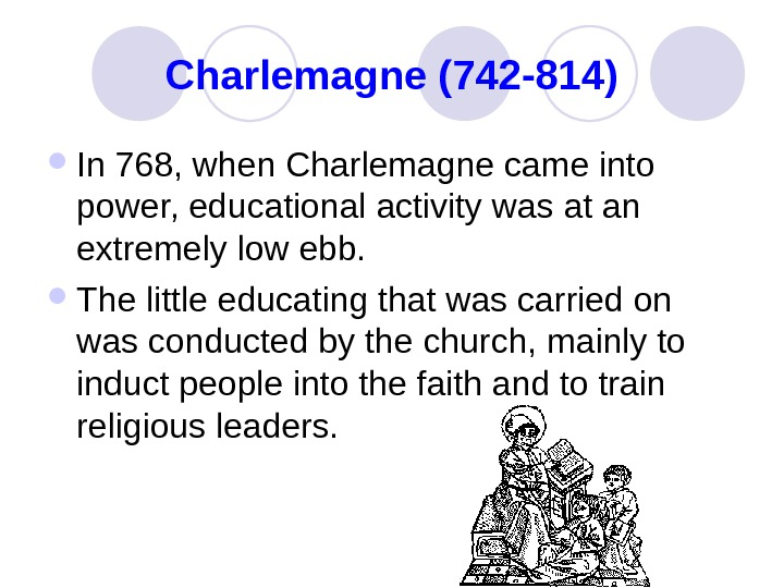 Charlemagne (742 -814) In 768, when Charlemagne came into power, educational activity was at