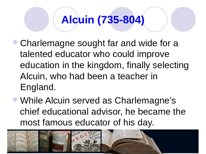 Alcuin (735 -804) Charlemagne sought far and wide for a talented educator who could