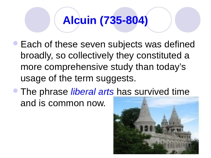 Alcuin (735 -804) Each of these seven subjects was defined broadly, so collectively they