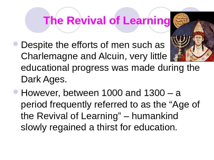 The Revival of Learning Despite the efforts of men such as Charlemagne and Alcuin,