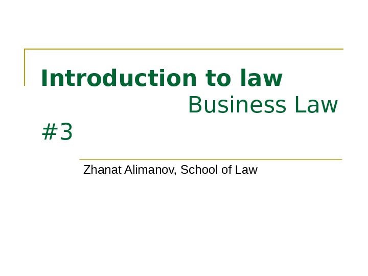 Introduction to law Business Law #3 Zhanat Alimanov, School of Law