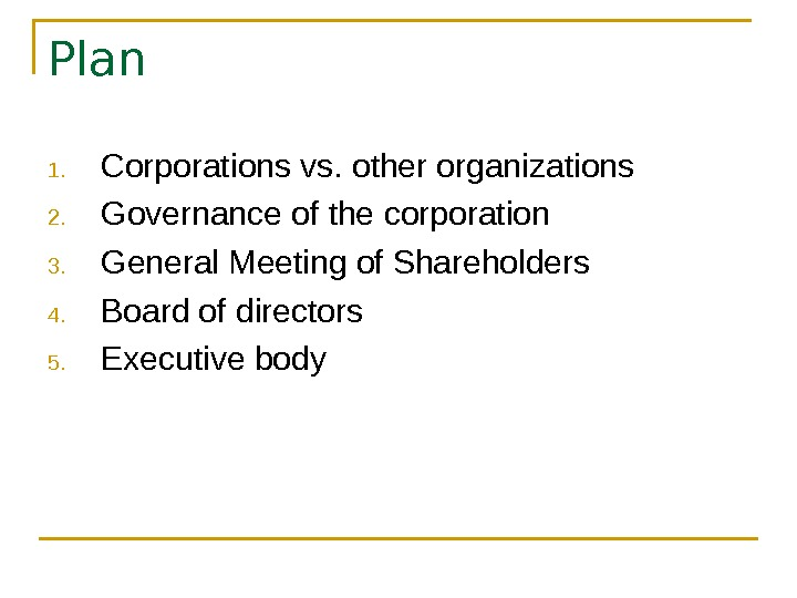 Plan 1. Corporations vs. other organizations 2. Governance of the corporation 3. General Meeting of Shareholders