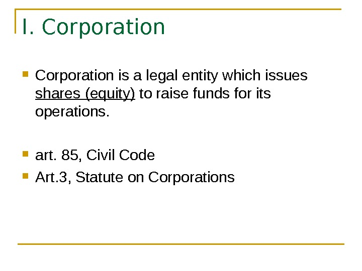 I. Corporation is a legal entity which issues shares (equity) to raise funds for its operations.