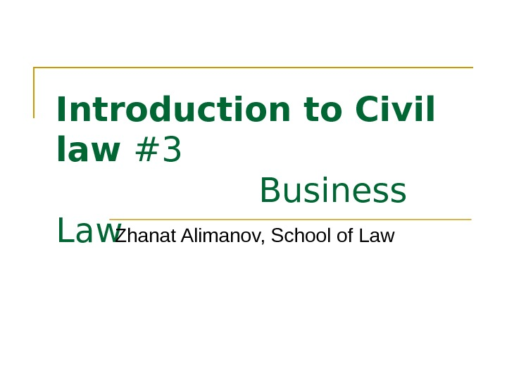 Introduction to Civil law #3  Business Law Zhanat Alimanov, School of Law