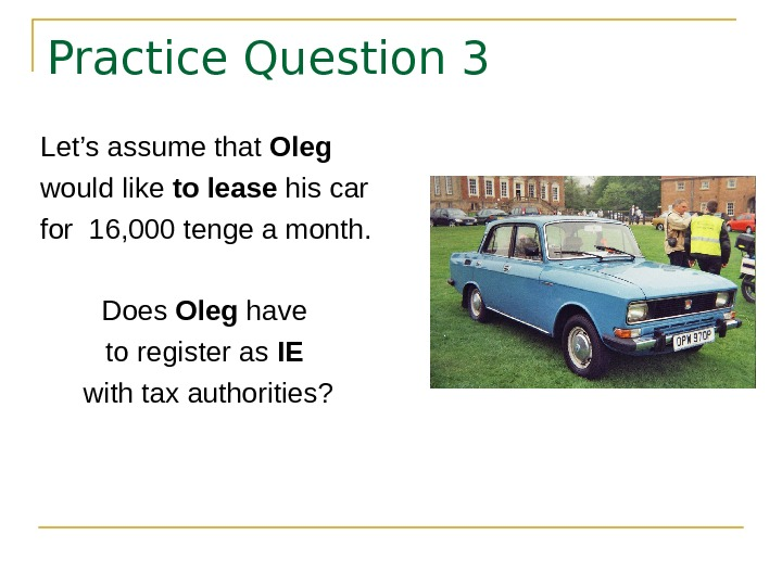 Practice Question 3 Let's assume that Oleg would like to lease his car for