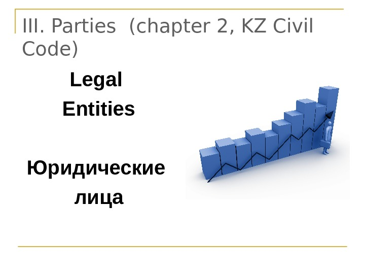 III.  Parties  ( chapter 2, KZ Civil Code) Legal Entities Юридические лица