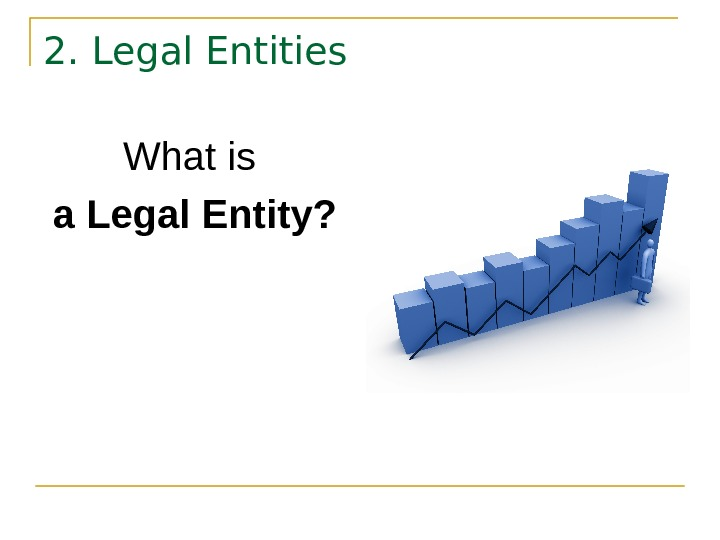 2. Legal Entities What is  a Legal Entity?