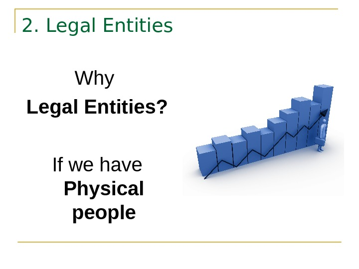 2. Legal Entities Why  Legal Entities? If we have  Physical people