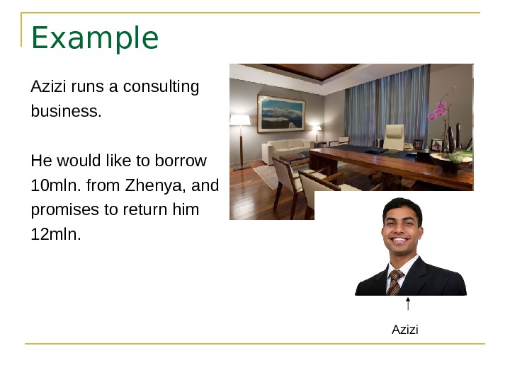 Example Azizi runs a consulting business. He would like to borrow 10 mln. from