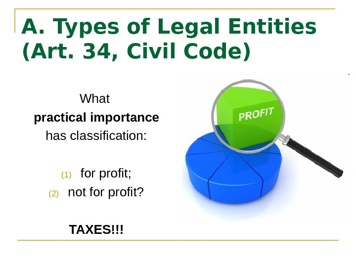 A. Types of Legal Entities (Art. 34, Civil Code) What practical importance has classification: