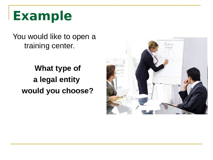 Example You would like to open a training center. What type of a legal