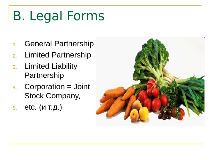 B. Legal Forms 1. General Partnership 2. Limited Partnership 3. Limited Liability Partnership 4.
