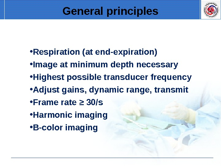 • Respiration (at end-expiration) • Image at minimum depth necessary • Highest possible transducer frequency