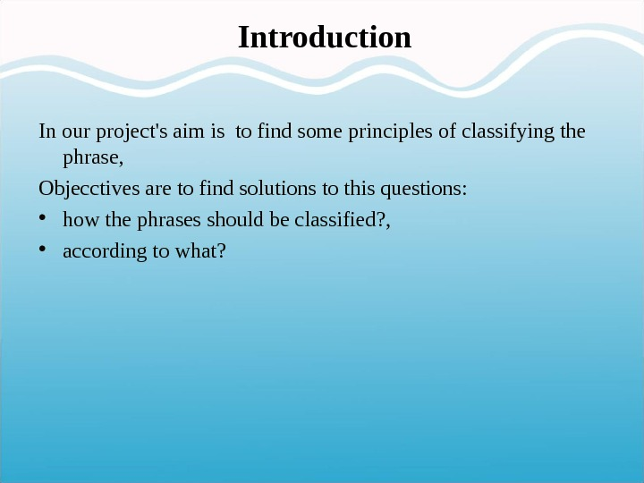 Introduction In our project's aim is to find some principles of classifying the phrase,  Objecctives
