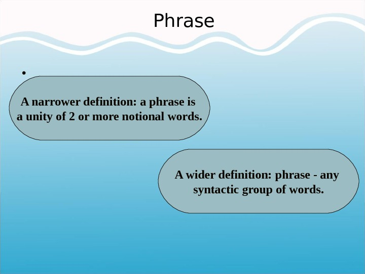 Phrase •  A narrower definition: a phrase is a unity of 2 or more notional