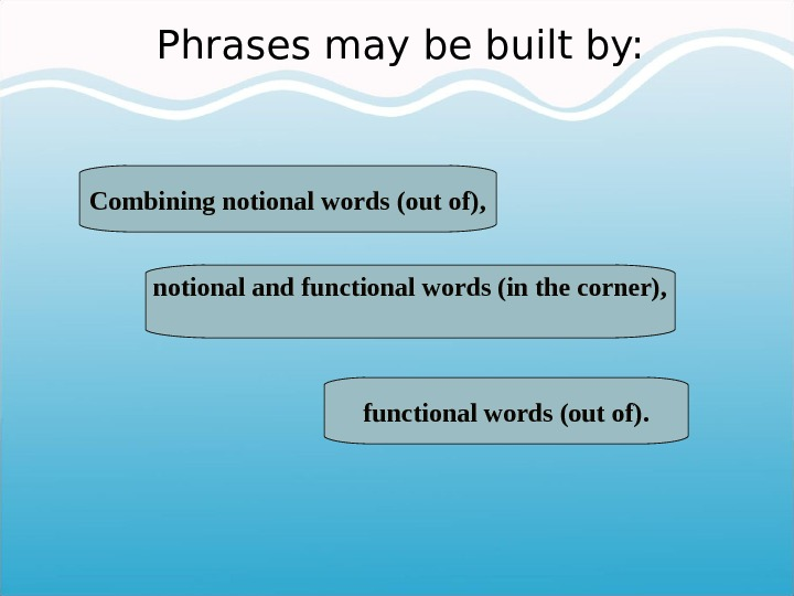 Phrases may be built by: notional and functional words (in the corner), functional words (out of).