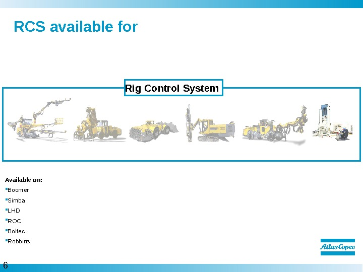 6  RCS available for Rig Control System Available on:  Boomer Simba LHD ROC Boltec