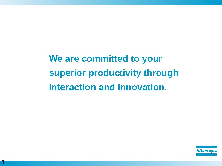 1 1  We are committed to your superior productivity through interaction and innovation.