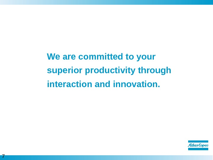 7  We are committed to your superior productivity through interaction and innovation.